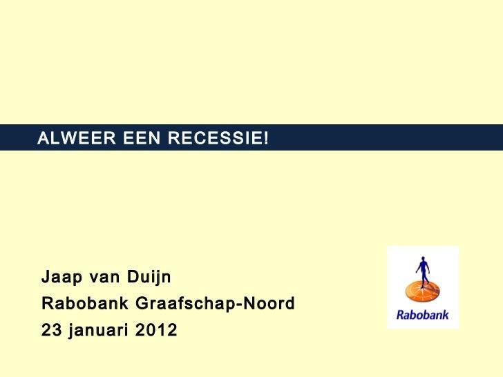 ALWEER EEN RECESSIE! Jaap van Duijn Rabobank Graafschap-Noord 23 januari 2012