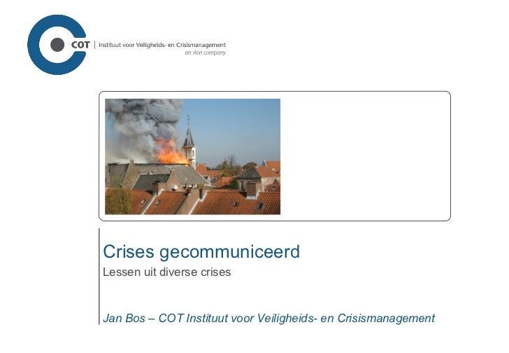 Crises gecommuniceerd Lessen uit diverse crises Jan Bos – COT Instituut voor Veiligheids- en Crisismanagement