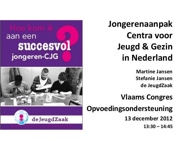 Jongerenaanpak Centra voor Jeugd & Gezin in Nederland Vlaams Congres Opvoedingsondersteuning 13 december 2012 13:30 – 14:4...
