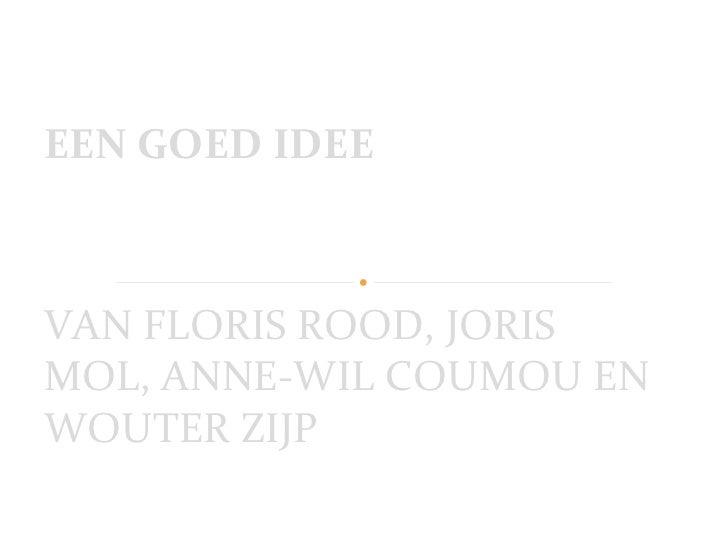 VAN FLORIS ROOD, JORIS MOL, ANNE-WIL COUMOU EN WOUTER ZIJP EEN GOED IDEE