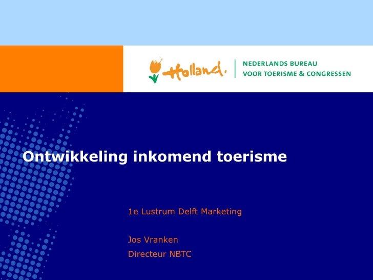 Ontwikkeling inkomend toerisme 1e Lustrum Delft Marketing Jos Vranken Directeur NBTC