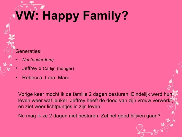 VW: Happy Family? <ul><li>Generaties: </li></ul><ul><li>Nel (ouderdom) </li></ul><ul><li>Jeffrey x  Carlijn (honger) </li>...