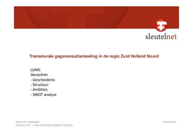 Transmurale gegevensuitwisseling in de regio Zuid Holland Noord LUMC Karel van Lambalgen 14 mei 2014 Directeur ICT - Leids...
