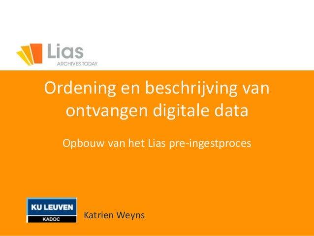 Ordening en beschrijving van ontvangen digitale data Opbouw van het Lias pre-ingestproces Katrien Weyns