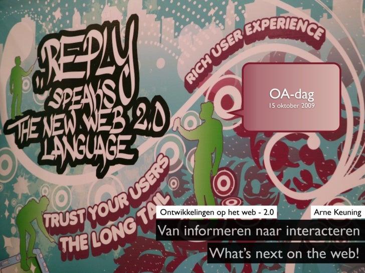 OA-dag                              15 oktober 2009     Ontwikkelingen op het web - 2.0            Arne Keuning  Van infor...