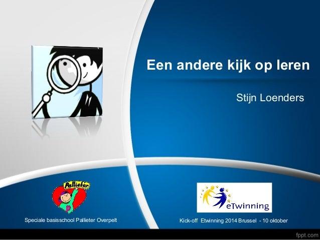 Een andere kijk op leren  Stijn Loenders  Speciale basisschool Pallieter Overpelt Kick-off Etwinning 2014 Brussel - 10 okt...