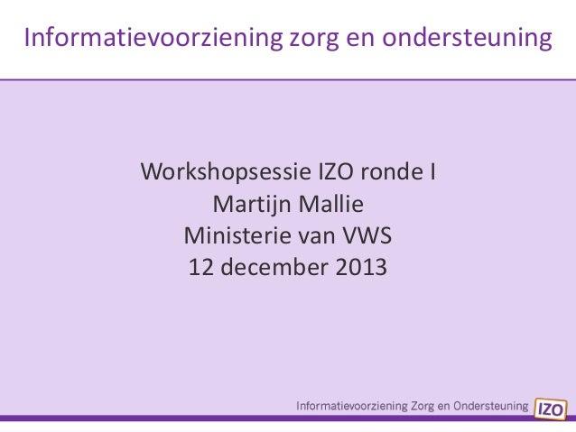 Informatievoorziening zorg en ondersteuning  Workshopsessie IZO ronde I Martijn Mallie Ministerie van VWS 12 december 2013
