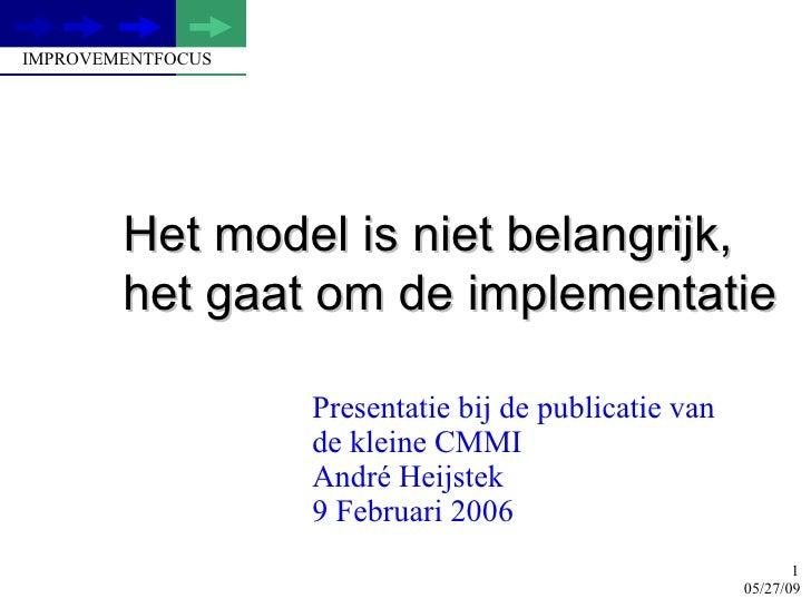 Het model is niet belangrijk, het gaat om de implementatie Presentatie bij de publicatie van  de kleine CMMI Andr é Heijst...