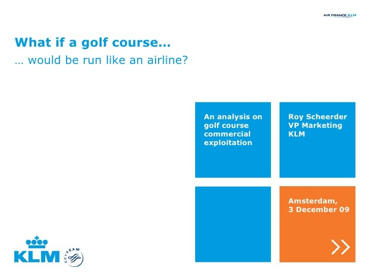 What if a golf course… …  would be run like an airline? Roy Scheerder VP Marketing KLM An analysis on golf course commerci...