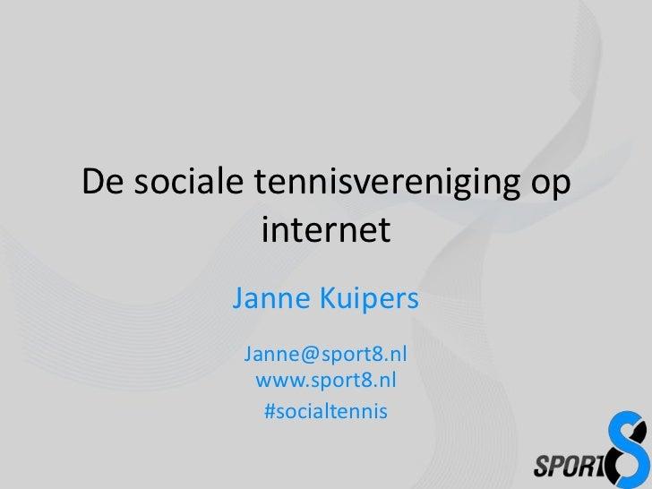 De sociale tennisvereniging op internet<br />Janne KuipersJanne@sport8.nlwww.sport8.nl<br />#socialtennis<br />