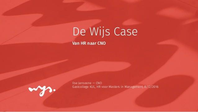 De Wijs Case Ilse Jansoone — CNO Gastcollege KUL, HR voor Masters in Management, 8/12/2016 Van HR naar CNO