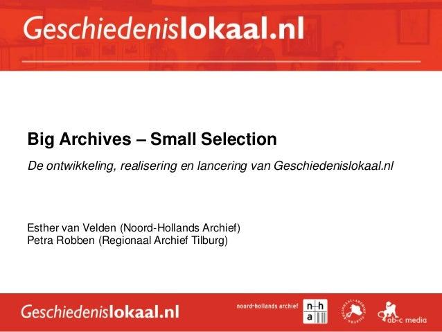 Big Archives – Small Selection De ontwikkeling, realisering en lancering van Geschiedenislokaal.nl Esther van Velden (Noor...