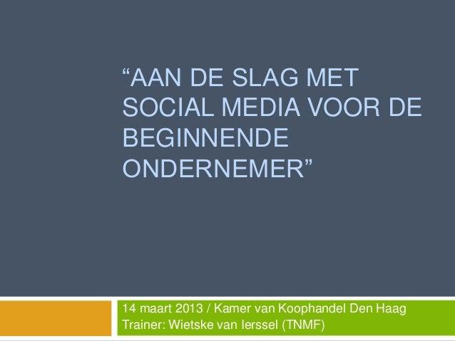 """""""AAN DE SLAG METSOCIAL MEDIA VOOR DEBEGINNENDEONDERNEMER""""14 maart 2013 / Kamer van Koophandel Den HaagTrainer: Wietske van..."""