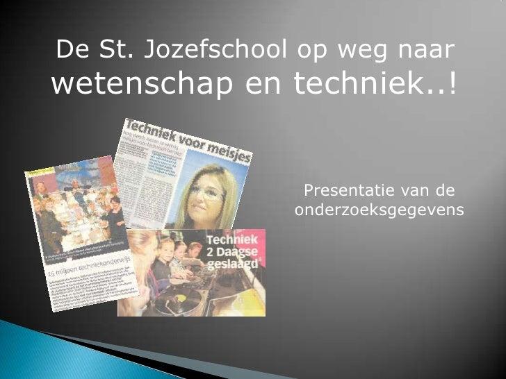 De St. Jozefschool op weg naar wetenschap en techniek..!<br />Presentatie van de onderzoeksgegevens<br />