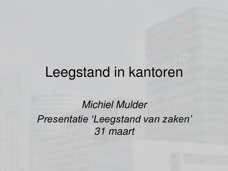 Leegstand in kantoren<br />Michiel Mulder<br />Presentatie 'Leegstand van zaken' 31 maart<br />