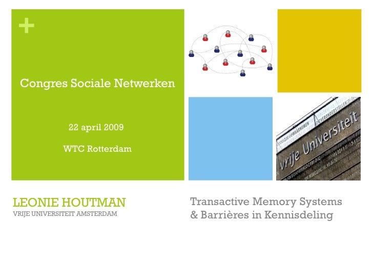 LEONIE HOUTMAN VRIJE UNIVERSITEIT AMSTERDAM Transactive Memory Systems & Barrières in Kennisdeling <ul><li>Congres Sociale...