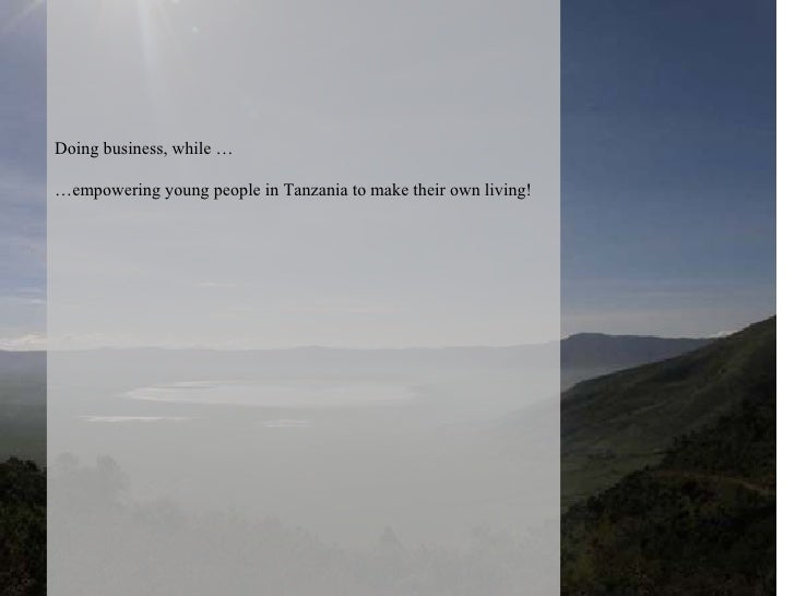 Doing business, while … … empowering young people in Tanzania to make their own living!