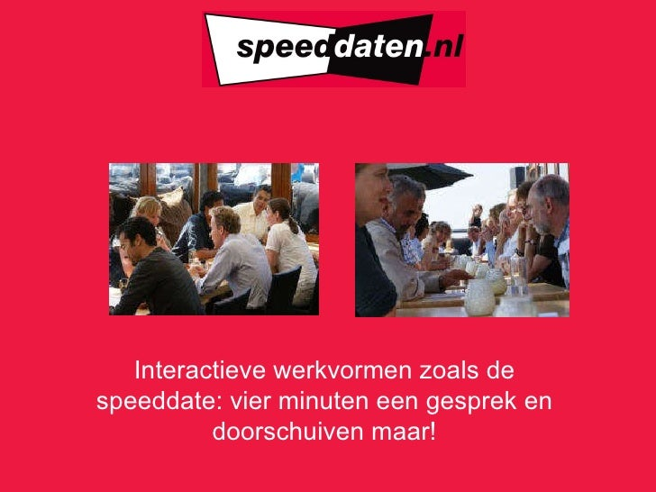 Interactieve werkvormen zoals de speeddate: vier minuten een gesprek en doorschuiven maar !
