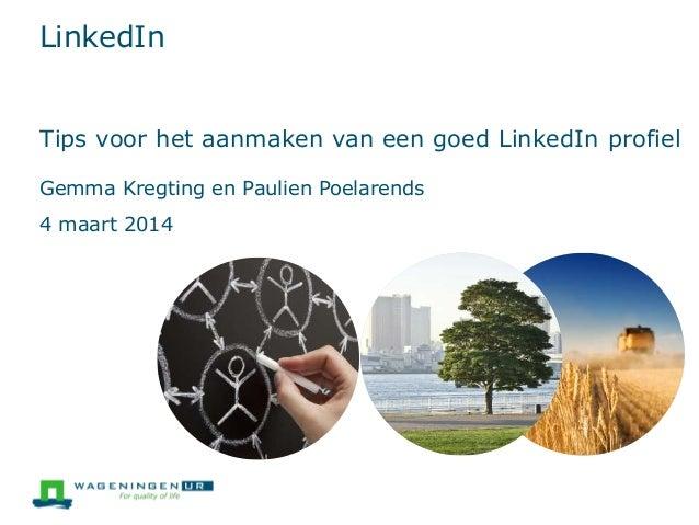 LinkedIn Tips voor het aanmaken van een goed LinkedIn profiel Gemma Kregting en Paulien Poelarends  4 maart 2014