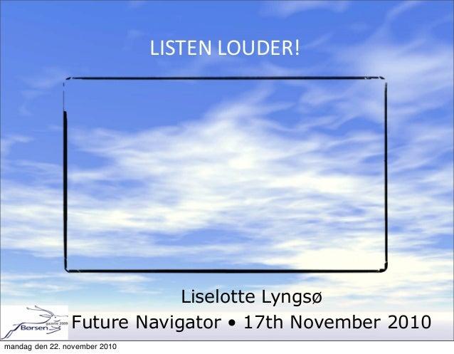 Liselotte Lyngsø Future Navigator • 17th November 2010 LISTEN  LOUDER! mandag den 22. november 2010