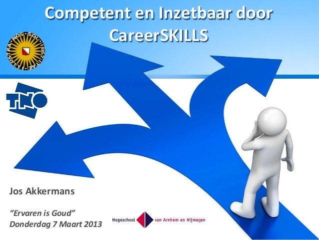 """Competent en Inzetbaar door              CareerSKILLSJos Akkermans""""Ervaren is Goud""""Donderdag 7 Maart 2013"""