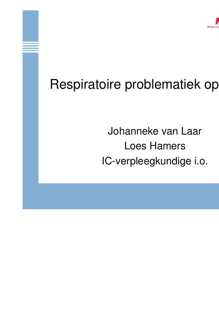 Respiratoire problematiek op de HC         Johanneke van Laar             Loes Hamers        IC-verpleegkundige i.o.