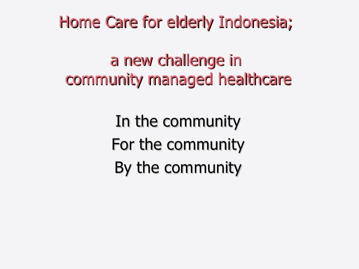 Home Care for elderly Indonesia;  a new challenge in  community managed healthcare In the community For the community By t...