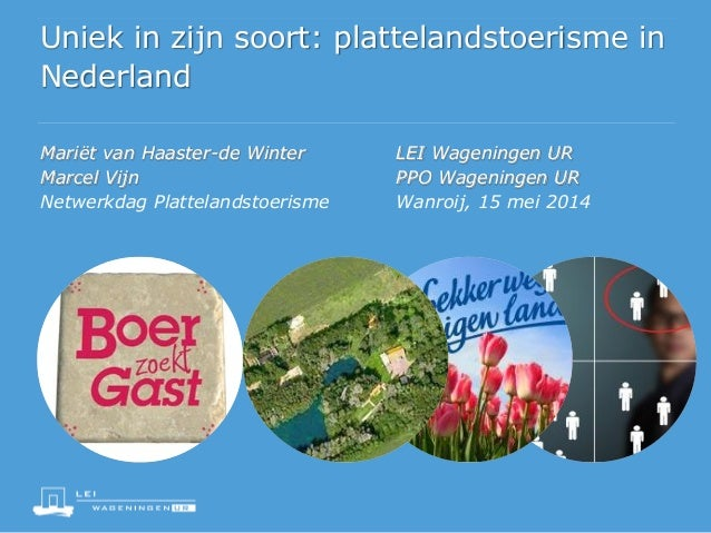 Uniek in zijn soort: plattelandstoerisme in Nederland Mariët van Haaster-de Winter LEI Wageningen UR Marcel Vijn PPO Wagen...