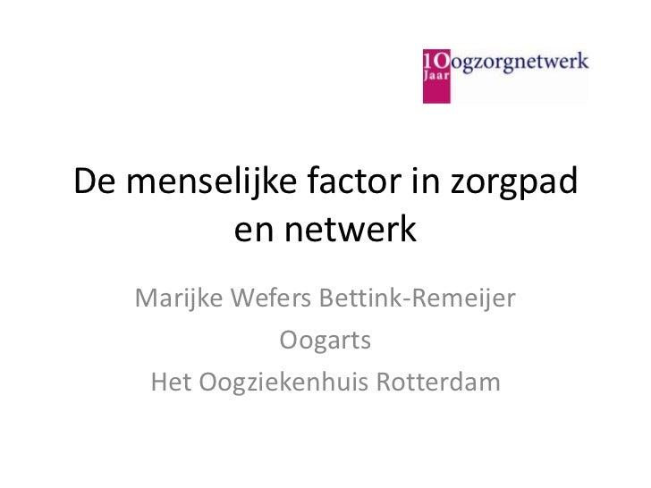 De menselijke factor in zorgpad en netwerk<br />Marijke Wefers Bettink-Remeijer<br />Oogarts <br />Het Oogziekenhuis Rotte...