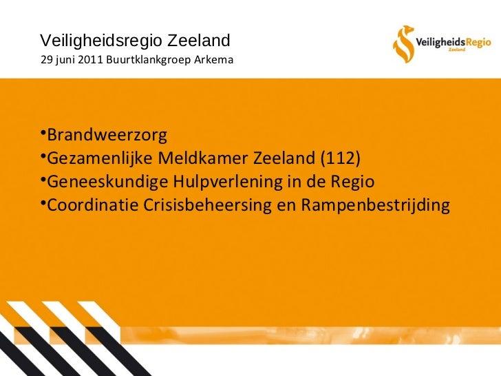 Veiligheidsregio Zeeland 29 juni 2011 Buurtklankgroep Arkema <ul><li>Brandweerzorg </li></ul><ul><li>Gezamenlijke Meldkame...