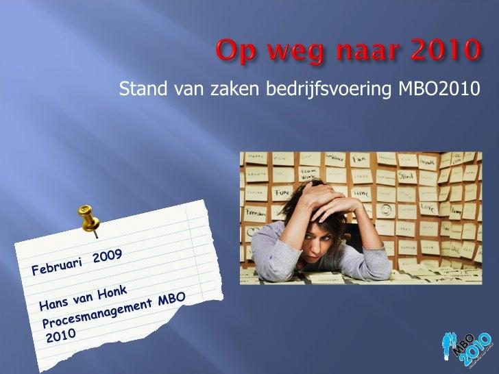 <ul><li>Stand van zaken bedrijfsvoering MBO2010 </li></ul>Februari  2009 Hans van Honk Procesmanagement MBO 2010