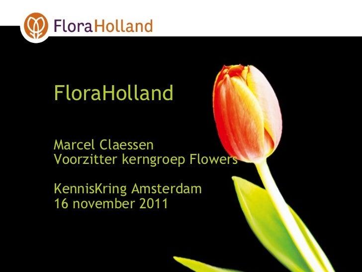 <ul><li>FloraHolland </li></ul><ul><li>Marcel Claessen </li></ul><ul><li>Voorzitter kerngroep Flowers </li></ul><ul><li>Ke...