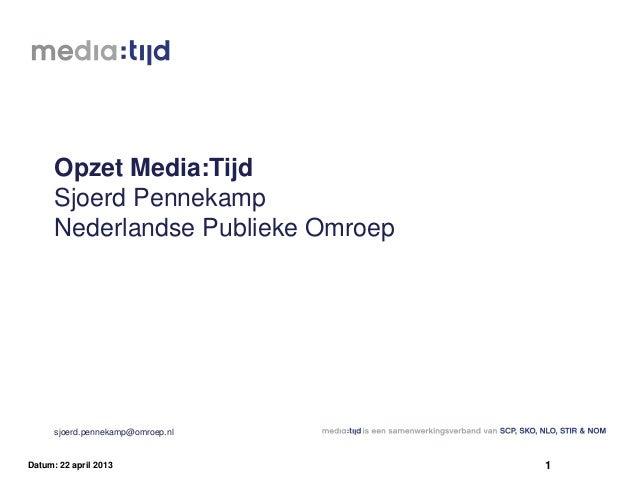 Opzet Media:TijdSjoerd PennekampNederlandse Publieke Omroepsjoerd.pennekamp@omroep.nl1Datum: 22 april 2013