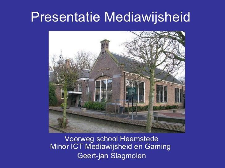 Presentatie Mediawijsheid   Voorweg school Heemstede Minor ICT Mediawijsheid en Gaming  Geert-jan Slagmolen