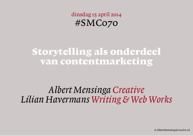 dinsdag 15 april 2014 #SMC070 Storytelling als onderdeel van contentmarketing Albert Mensinga Creative Lilian Havermans Wr...