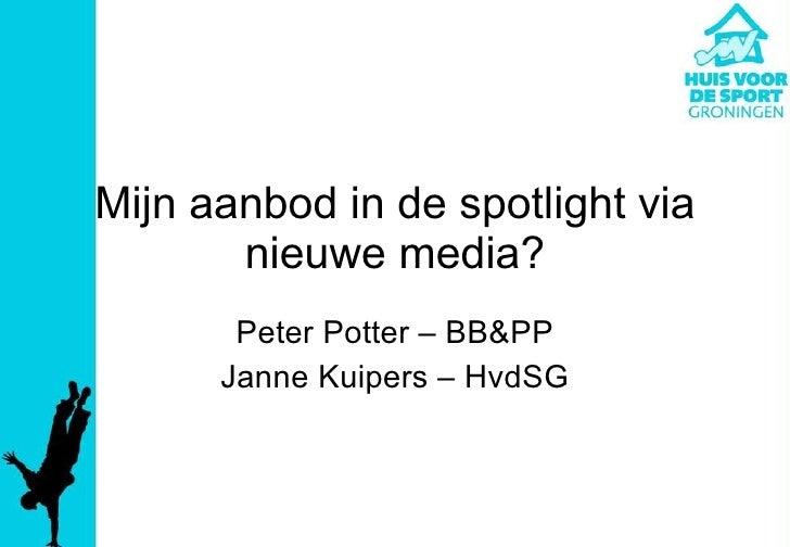 Mijn aanbod in de spotlight via nieuwe media? Peter Potter – BB&PP Janne Kuipers – HvdSG