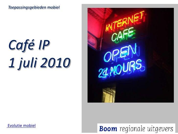 Toepassingsgebieden mobiel<br />Café IP <br />1 juli 2010<br /> Evolutie mobiel<br />