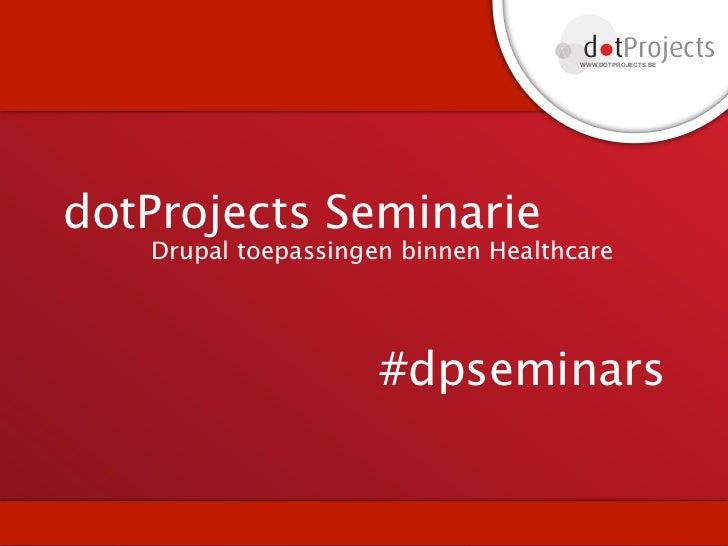 d tProjects                                     WWW.DOTPROJECTS.BEdotProjects Seminarie   Drupal toepassingen binnen Healt...