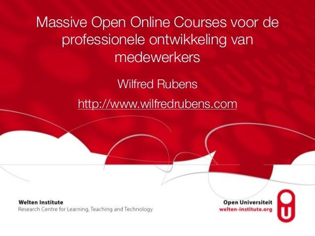 Massive Open Online Courses voor de professionele ontwikkeling van medewerkers Wilfred Rubens http://www.wilfredrubens.com