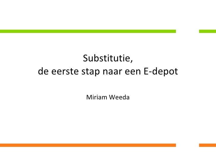 Substitutie, de eerste stap naar een E-depot<br />Miriam Weeda<br />