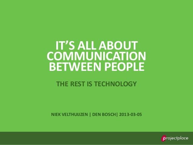 IT'S ALL ABOUTCOMMUNICATIONBETWEEN PEOPLE  THE REST IS TECHNOLOGYNIEK VELTHUIJZEN | DEN BOSCH| 2013-03-05