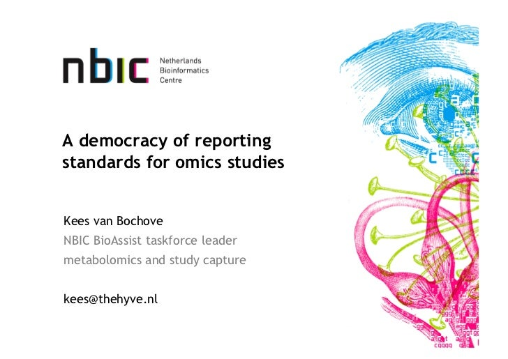 A democracy of reportingstandards for omics studiesKees van BochoveNBIC BioAssist taskforce leadermetabolomics and study c...
