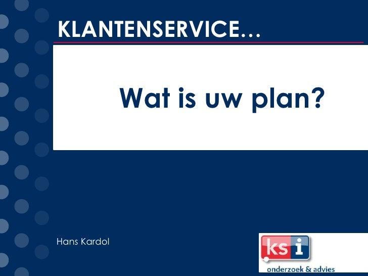 KLANTENSERVICE…              Wat is uw plan?Hans Kardol