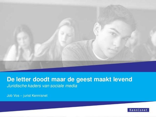 De letter doodt maar de geest maakt levendJuridische kaders van sociale mediaJob Vos – jurist Kennisnet