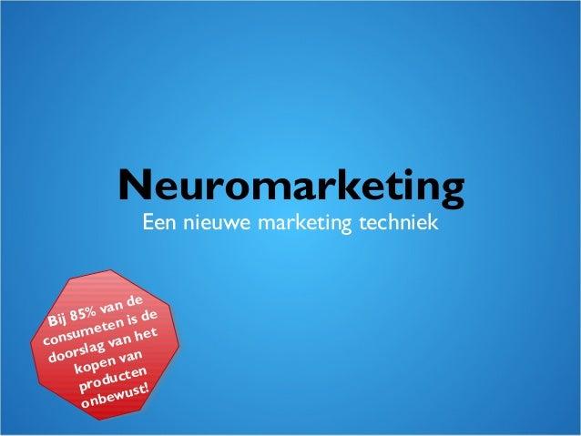 Neuromarketing Een nieuwe marketing techniek Bij 85% van de consumeten is de doorslag van het kopen van producten onbewust!
