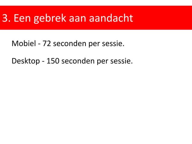 3. Een gebrek aan aandacht Mobiel - 72 seconden per sessie. Desktop - 150 seconden per sessie.