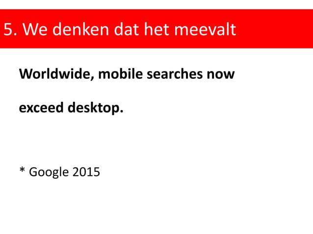 5. We denken dat het meevalt Worldwide, mobile searches now exceed desktop. * Google 2015