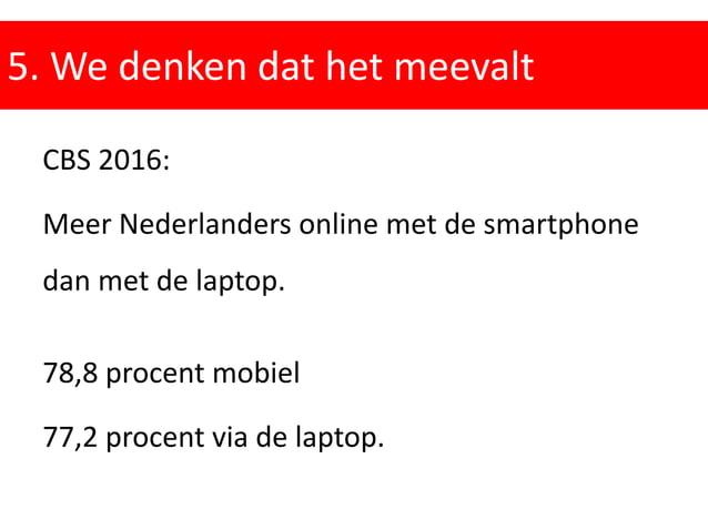 5. We denken dat het meevalt CBS 2016: Meer Nederlanders online met de smartphone dan met de laptop. 78,8 procent mobiel 7...