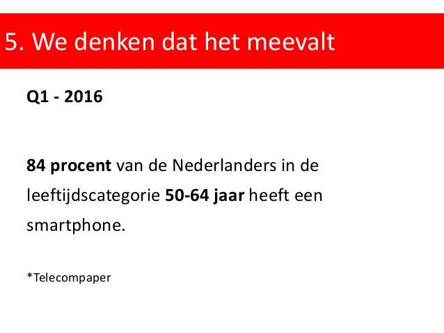 5. We denken dat het meevalt Q1 - 2016 84 procent van de Nederlanders in de leeftijdscategorie 50-64 jaar heeft een smartp...