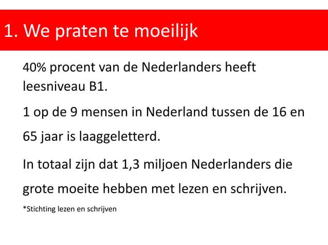 1. We praten te moeilijk 40% procent van de Nederlanders heeft leesniveau B1. 1 op de 9 mensen in Nederland tussen de 16 e...